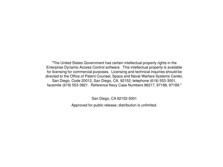"""""""The United States Government has certain intellectual property rights in the Enterprise Dynamic Access Control software. This intellectual property is available for licensing for commercial purposes. Licensing and technical inquiries should be directed to the Office of Patent Counsel, Space and Naval Warfare Systems Center, San Diego, Code 20012, San Diego, CA, 92152; telephone (619) 553-3001, facsimile (619) 553-3821. Reference Navy Case Numbers 96217, 97188, 97189."""""""