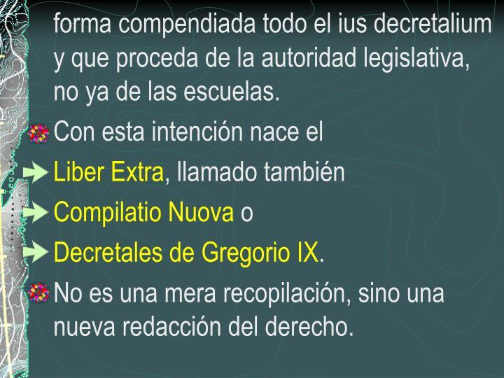 forma compendiada todo el ius decretalium y que proceda de la autoridad legislativa, no ya de las escuelas.