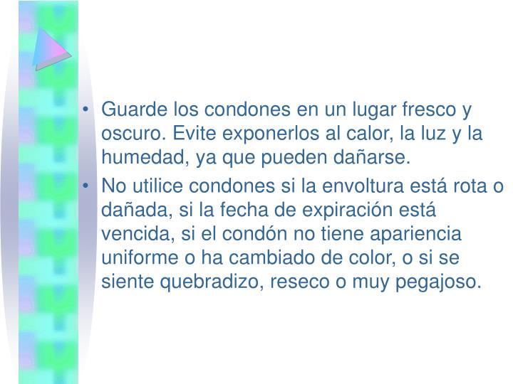 Guarde los condones en un lugar fresco y oscuro. Evite exponerlos al calor, la luz y la humedad, ya que pueden dañarse.