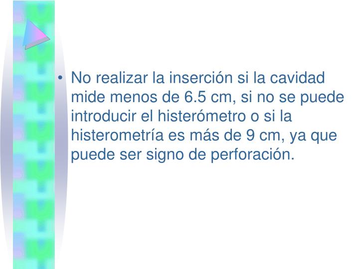 No realizar la inserción si la cavidad mide menos de 6.5 cm, si no se puede introducir el histerómetro o si la histerometría es más de 9 cm, ya que puede ser signo de perforación.