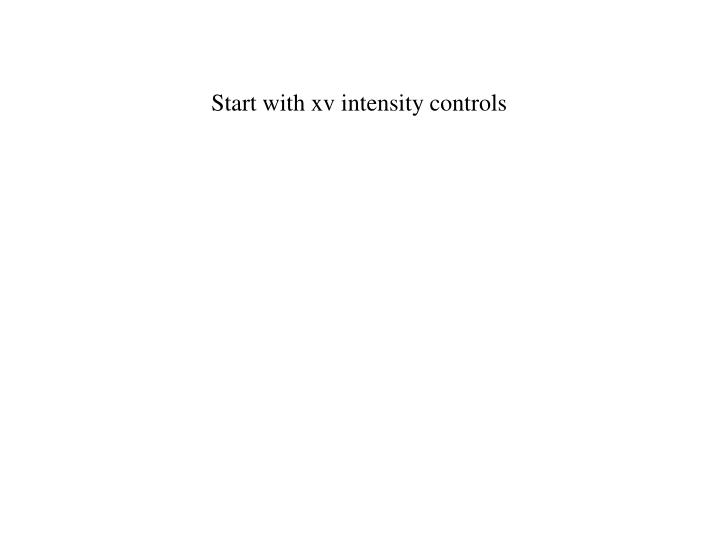 Start with xv intensity controls