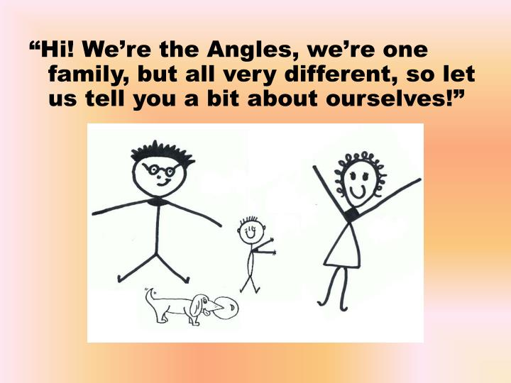 """Hi! We're the Angles, we're one family, but all very different, so let us tell you a bit about ourselves!"""