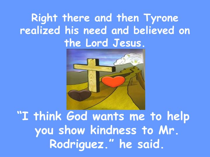 Right there and then Tyrone realized his need and believed on the Lord Jesus.