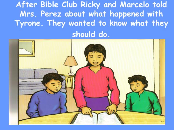After Bible Club Ricky and Marcelo told Mrs. Perez about what happened with Tyrone. They wanted to know what they should do.