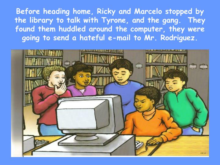 Before heading home, Ricky and Marcelo stopped by the library to talk with Tyrone, and the gang.  They found them huddled around the computer, they were going to send a hateful e-mail to Mr. Rodriguez.