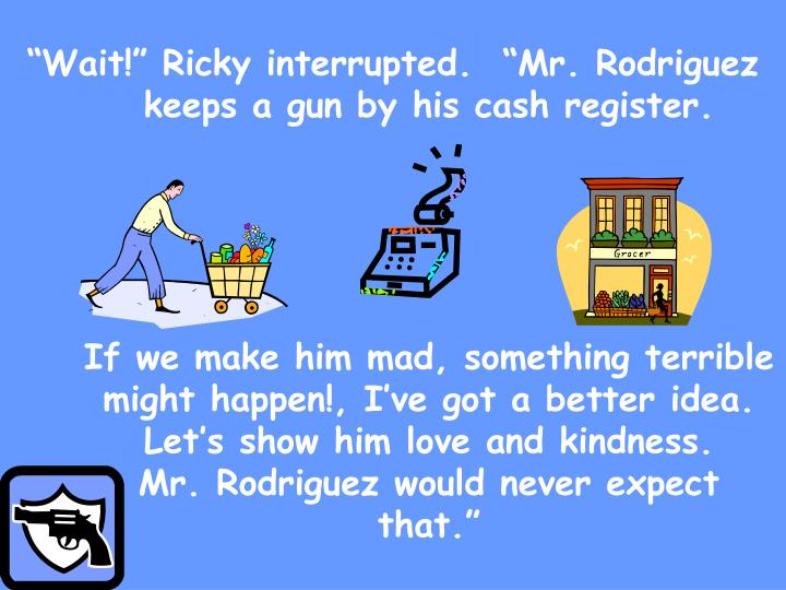 """Wait!"" Ricky interrupted.  ""Mr. Rodriguez keeps a gun by his cash register."