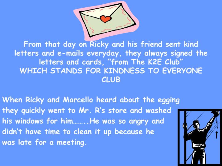 "From that day on Ricky and his friend sent kind letters and e-mails everyday, they always signed the letters and cards, ""from The K2E Club"""