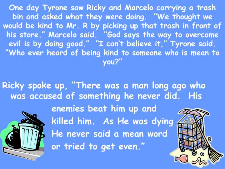 "One day Tyrone saw Ricky and Marcelo carrying a trash bin and asked what they were doing.  ""We thought we would be kind to Mr. R by picking up that trash in front of his store."" Marcelo said.  ""God says the way to overcome evil is by doing good.""  ""I can't believe it,"" Tyrone said.  ""Who ever heard of being kind to someone who is mean to you?"""