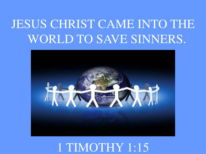 JESUS CHRIST CAME INTO THE WORLD TO SAVE SINNERS.