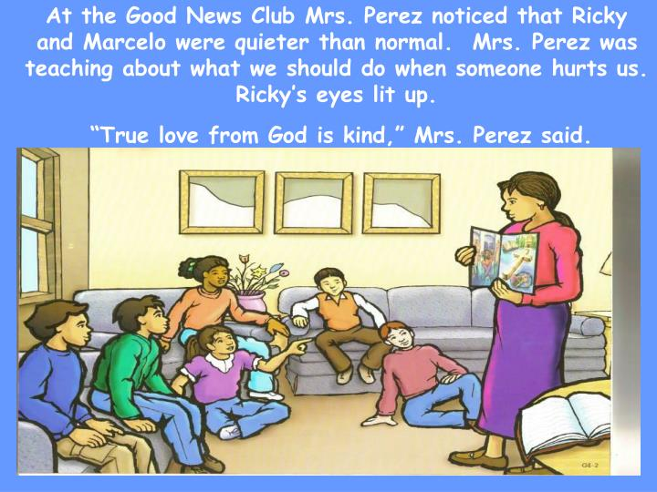 At the Good News Club Mrs. Perez noticed that Ricky and Marcelo were quieter than normal.  Mrs. Perez was teaching about what we should do when someone hurts us. Ricky's eyes lit up.