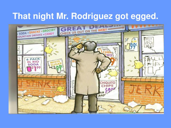 That night Mr. Rodriguez got egged.