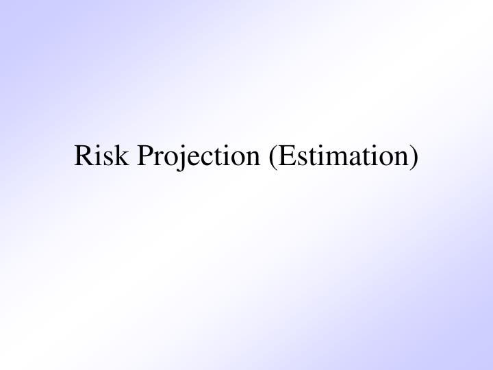 Risk Projection (Estimation)