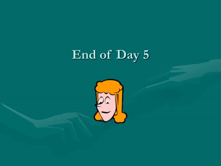 End of Day 5