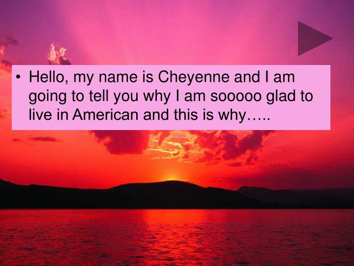 Hello, my name is Cheyenne and I am going to tell you why I am sooooo glad to live in American and this is why…..