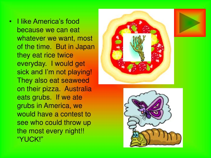 """I like America's food because we can eat whatever we want, most of the time.  But in Japan they eat rice twice everyday.  I would get sick and I'm not playing!  They also eat seaweed on their pizza.  Australia eats grubs.  If we ate grubs in America, we would have a contest to see who could throw up the most every night!!  """"YUCK!"""""""