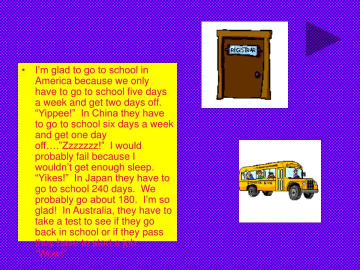 """I'm glad to go to school in America because we only have to go to school five days a week and get two days off.  """"Yippee!""""  In China they have to go to school six days a week and get one day off….""""Zzzzzzz!""""  I would probably fail because I wouldn't get enough sleep.  """"Yikes!""""  In Japan they have to go to school 240 days.  We probably go about 180.  I'm so glad!  In Australia, they have to take a test to see if they go back in school or if they pass they have to start a job.  """"Wow!"""""""