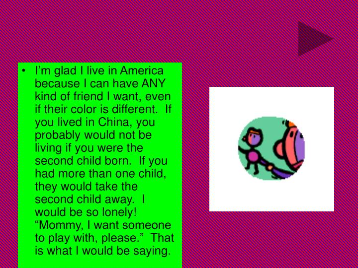 """I'm glad I live in America because I can have ANY kind of friend I want, even if their color is different.  If you lived in China, you probably would not be living if you were the second child born.  If you had more than one child, they would take the second child away.  I would be so lonely!  """"Mommy, I want someone to play with, please.""""  That is what I would be saying."""
