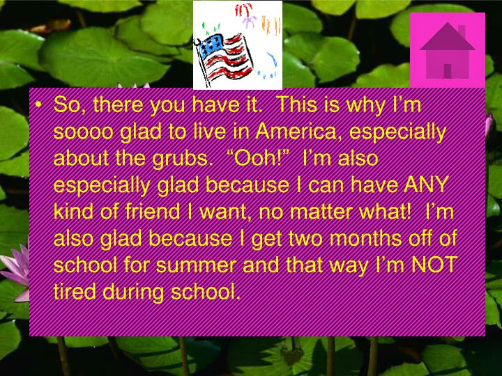 """So, there you have it.  This is why I'm soooo glad to live in America, especially about the grubs.  """"Ooh!""""  I'm also especially glad because I can have ANY kind of friend I want, no matter what!  I'm also glad because I get two months off of school for summer and that way I'm NOT tired during school."""