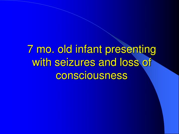 7 mo. old infant presenting with seizures and loss of consciousness