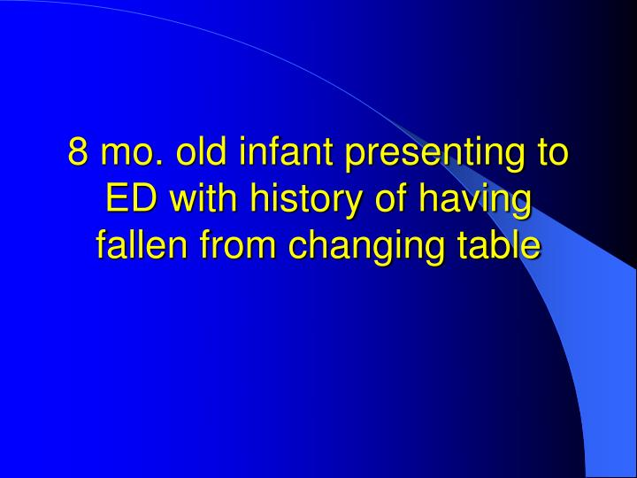 8 mo. old infant presenting to ED with history of having fallen from changing table