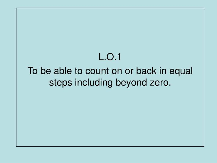 L o 1 to be able to count on or back in equal steps including beyond zero