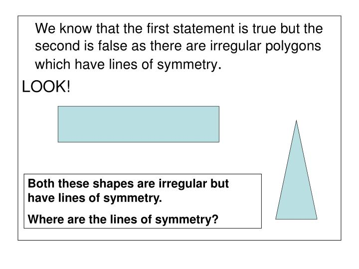 We know that the first statement is true but the second is false as there are irregular polygons which have lines of symmetry