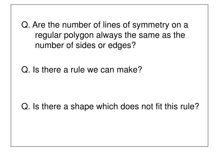 Q. Are the number of lines of symmetry on a 	regular polygon always the same as the 	number of sides or edges?