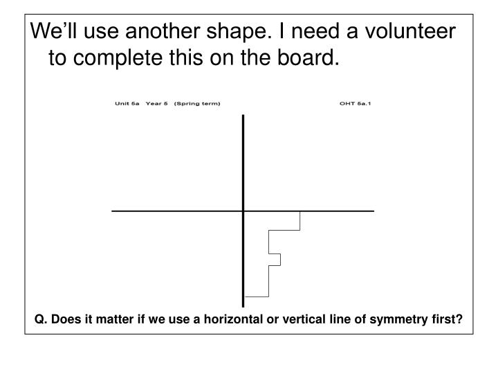 We'll use another shape. I need a volunteer to complete this on the board.
