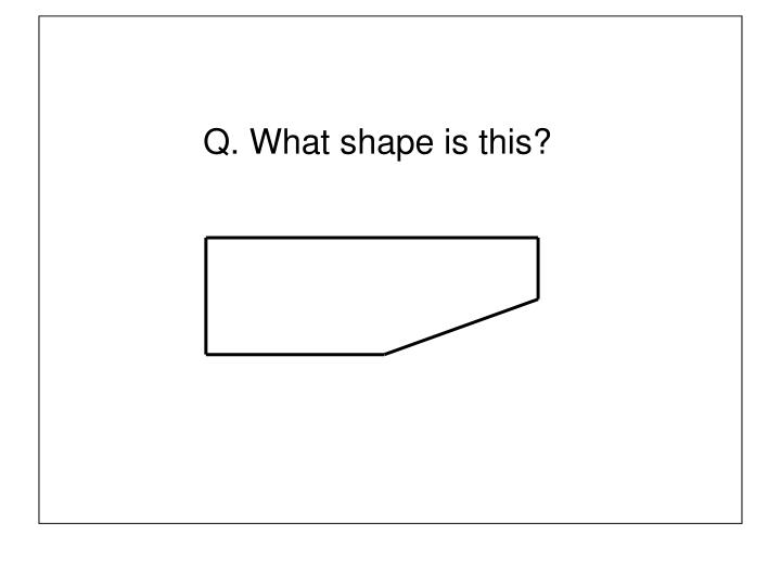 Q. What shape is this?