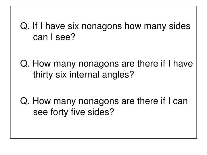 Q. If I have six nonagons how many sides 	can I see?