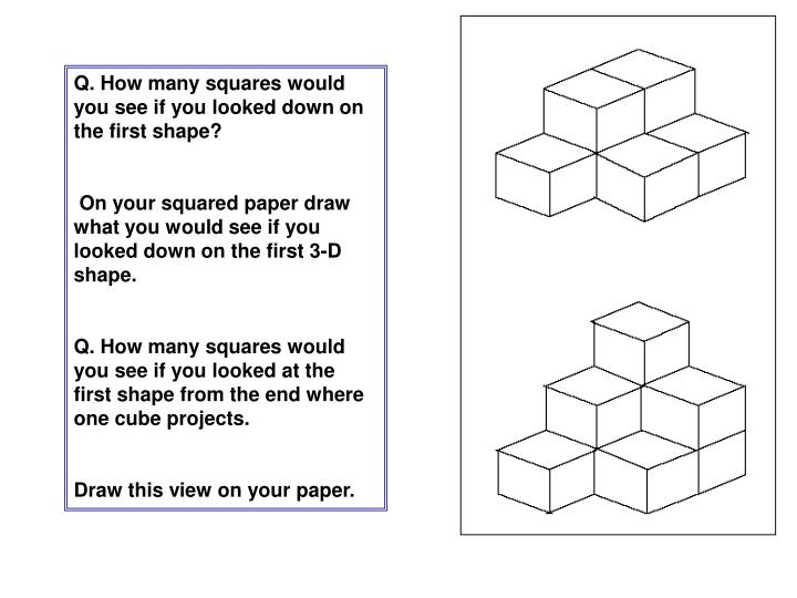 Q. How many squares would you see if you looked down on the first shape?