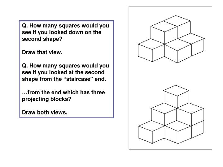 Q. How many squares would you see if you looked down on the second shape?