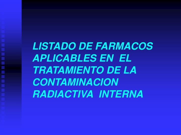 LISTADO DE FARMACOS APLICABLES EN  EL TRATAMIENTO DE LA CONTAMINACION RADIACTIVA  INTERNA