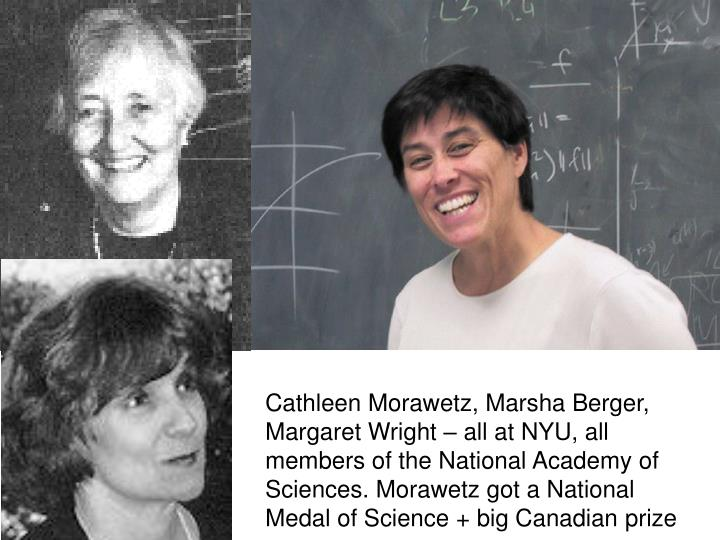 Cathleen Morawetz, Marsha Berger, Margaret Wright – all at NYU, all members of the National Academy of Sciences. Morawetz got a National Medal of Science + big Canadian prize