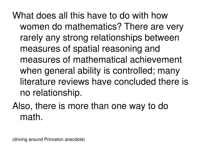 What does all this have to do with how women do mathematics? There are very rarely any strong relationships between measures of spatial reasoning and measures of mathematical achievement when general ability is controlled; many literature reviews have concluded there is no relationship.