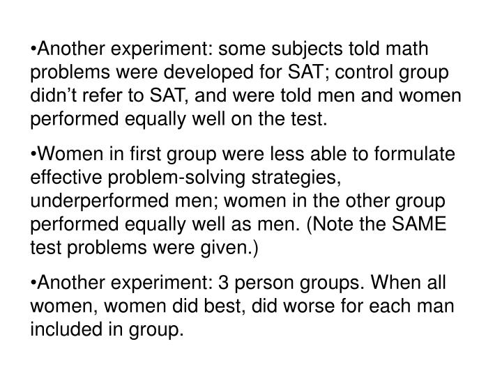 Another experiment: some subjects told math problems were developed for SAT; control group didn't refer to SAT, and were told men and women performed equally well on the test.