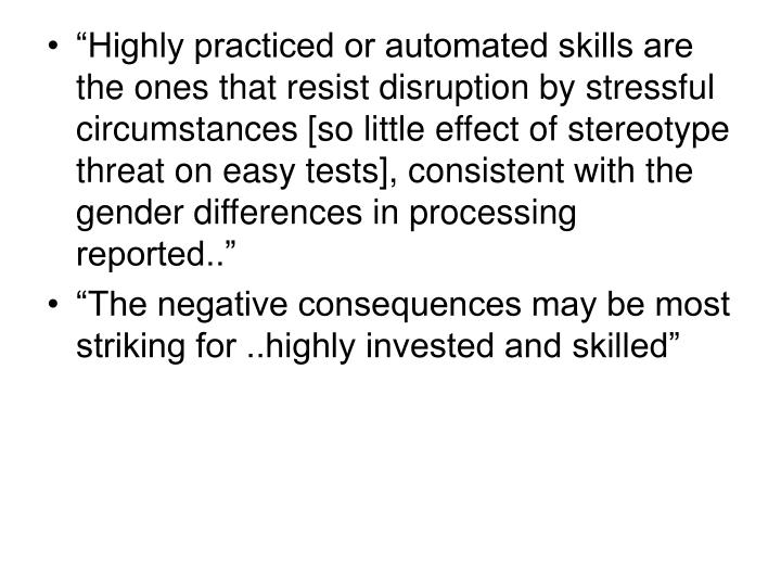 """Highly practiced or automated skills are the ones that resist disruption by stressful circumstances [so little effect of stereotype threat on easy tests], consistent with the gender differences in processing reported.."""