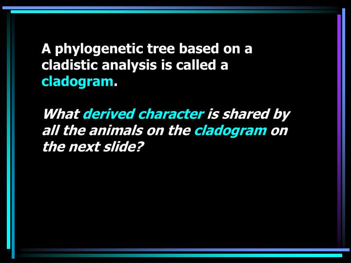 A phylogenetic tree based on a cladistic analysis is called a
