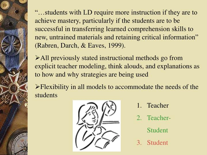 """""""…students with LD require more instruction if they are to achieve mastery, particularly if the students are to be successful in transferring learned comprehension skills to new, untrained materials and retaining critical information"""" (Rabren, Darch, & Eaves, 1999)."""