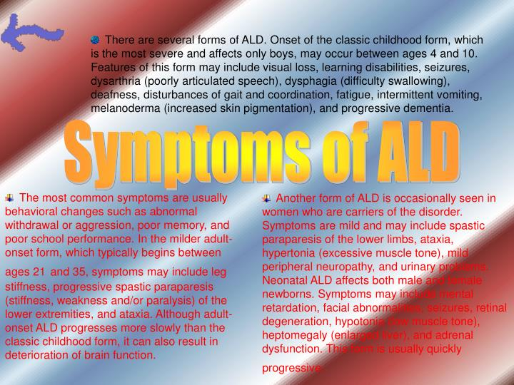 There are several forms of ALD. Onset of the classic childhood form, which is the most severe and affects only boys, may occur between ages 4 and 10. Features of this form may include visual loss, learning disabilities, seizures, dysarthria (poorly articulated speech), dysphagia (difficulty swallowing), deafness, disturbances of gait and coordination, fatigue, intermittent vomiting, melanoderma (increased skin pigmentation), and progressive dementia