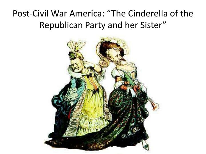 "Post-Civil War America: ""The Cinderella of the Republican Party and her Sister"""