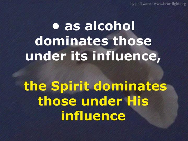 • as alcohol dominates those under its influence,
