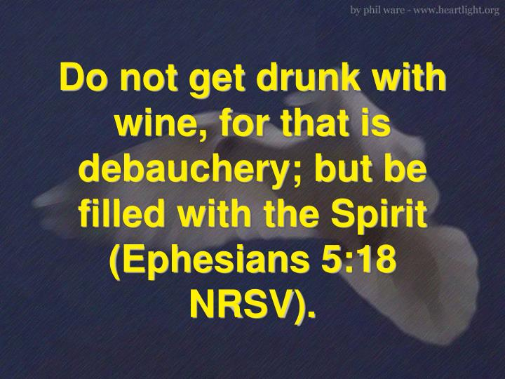 Do not get drunk with wine, for that is debauchery; but be filled with the Spirit (Ephesians 5:18 NRSV).
