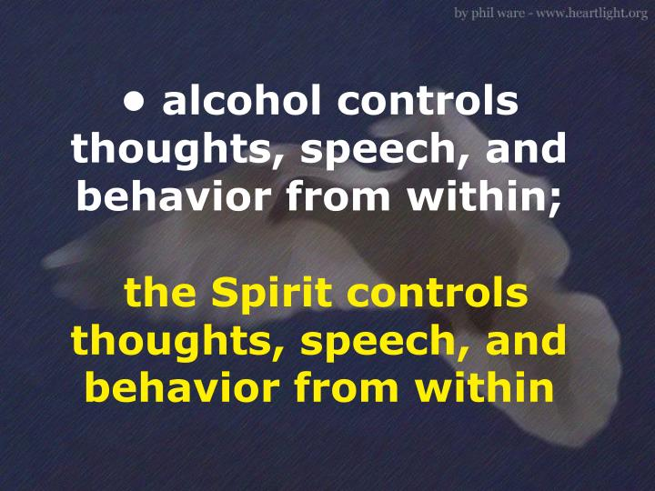 • alcohol controls thoughts, speech, and behavior from within;