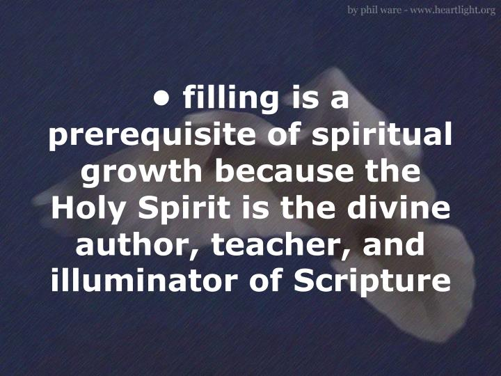 • filling is a prerequisite of spiritual growth because the Holy Spirit is the divine author, teacher, and illuminator of Scripture