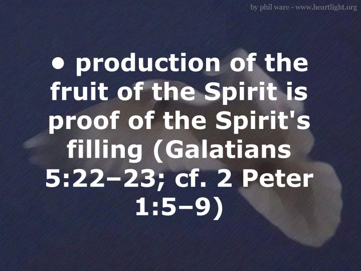 • production of the fruit of the Spirit is proof of the Spirit's filling (Galatians 5:22–23; cf. 2 Peter 1:5–9)