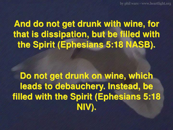And do not get drunk with wine, for that is dissipation, but be filled with the Spirit (Ephesians 5:...
