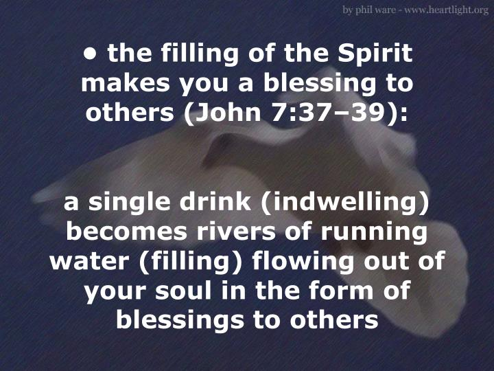 • the filling of the Spirit makes you a blessing to others (John 7:37–39):