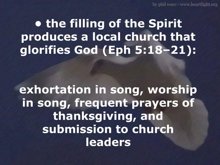 • the filling of the Spirit produces a local church that glorifies God (Eph 5:18–21):