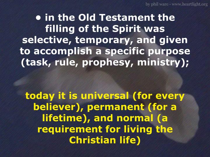 • in the Old Testament the filling of the Spirit was selective, temporary, and given to accomplish a specific purpose (task, rule, prophesy, ministry);